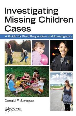 Investigating Missing Children Cases: A Guide for First Responders and Investigators by Donald F. Sprague