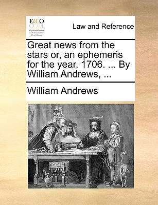 Great News from the Stars Or, an Ephemeris for the Year, 1706. ... by William Andrews, ... by William Andrews