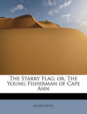 The Starry Flag; Or, the Young Fisherman of Cape Ann by Professor Oliver Optic