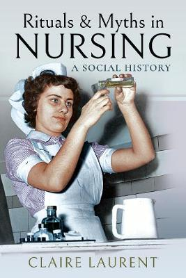 Rituals & Myths in Nursing: A Social History by Claire Laurent