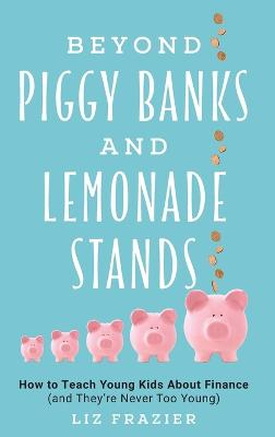 Beyond Piggy Banks and Lemonade Stands: How to Teach Young Kids About Finance (and They're Never Too Young) book