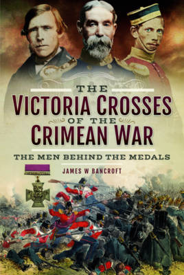 The Victoria Crosses of the Crimean War by James W. Bancroft
