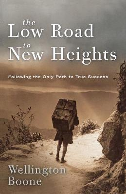The Low Road to New Heights: Following the Only Path to True Success by Wellington Boone