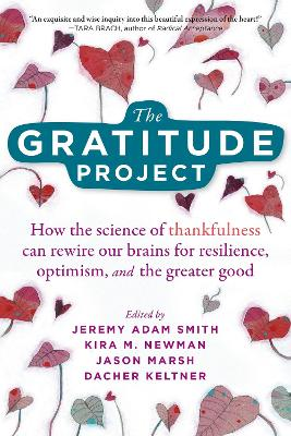 The Gratitude Project: How Cultivating Thankfulness Can Rewire Your Brain for Resilience, Optimism, and the Greater Good by Jeremy Adam Smith
