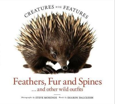 Creatures with Features: Feathers, Fur and Spines by Steve Morenos and Sharon Dalgleish