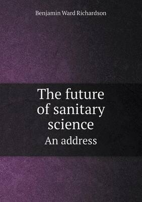 The Future of Sanitary Science an Address by Benjamin Ward Richardson
