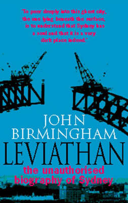 Leviathan: the Unauthorised Biography: The Unauthorised Biography of Sydney by John Birmingham