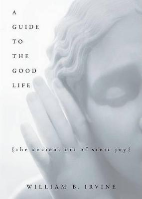 A Guide to the Good Life by William B Irvine