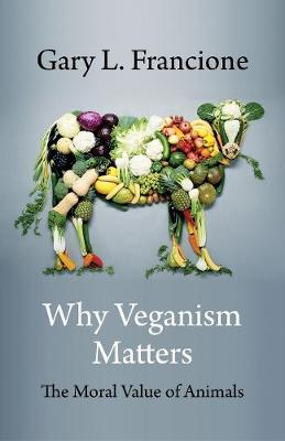 Why Veganism Matters: The Moral Value of Animals by Gary Francione