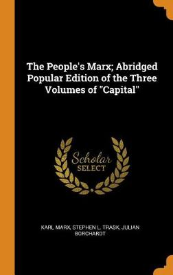 The People's Marx; Abridged Popular Edition of the Three Volumes of Capital by Karl Marx