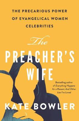 The Preacher's Wife: The Precarious Power of Evangelical Women Celebrities by Kate Bowler