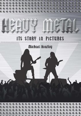 Heavy Metal: The Story in Pictures by Michael Heatley
