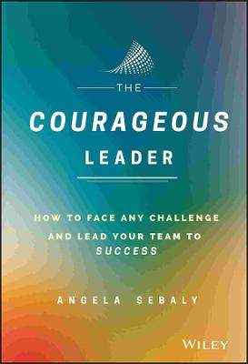 The Courageous Leader by Angela Sebaly