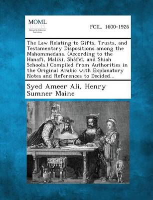Law Relating to Gifts, Trusts, and Testamentary Dispositions Among the Mahommedans. (According to the Hanafi, Maliki, Shafei, and Shiah Schools.) by Syed Ameer Ali