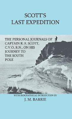 Scott's Last Expedition - The Personal Journals Of Captain R. F. Scott, C.V.O., R.N., On His Journey To The South Pole by Sir J. M. Barrie