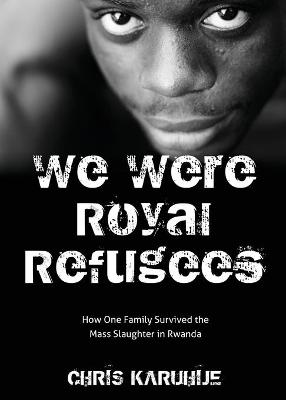We Were Royal Refugees: How One Family Survived the Mass Slaughter in Rwanda by Chris Karuhije