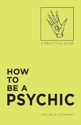 How to Be a Psychic by Michael R. Hathaway