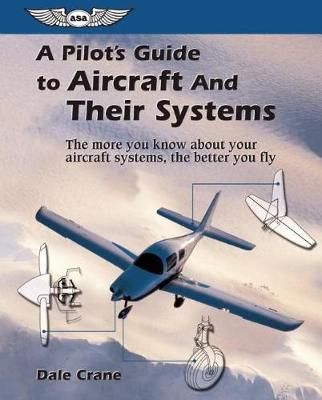 A Pilot's Guide to Aircraft and Their Systems by Dale Crane