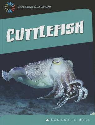 Exploring Our Oceans: Cuttlefish by Samantha Bell
