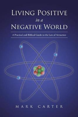 Living Positive in a Negative World: A Practical and Biblical Guide to the Law of Attraction by Mark Carter
