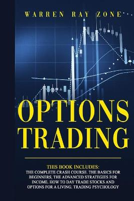 Options Trading: 4 Books In 1. The Complete Crash Course. The Basics For Beginners, The Advanced Strategies For Income. How To Day Trade Stocks And Options For A Living. Trading Psychology by Warren Ray Zone