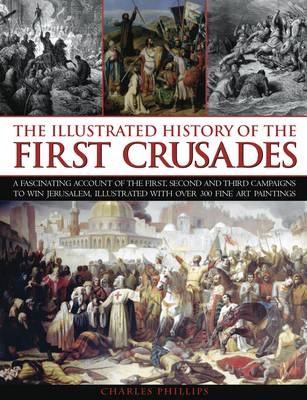 Illustrated History of the First Crusades by Charles Phillips