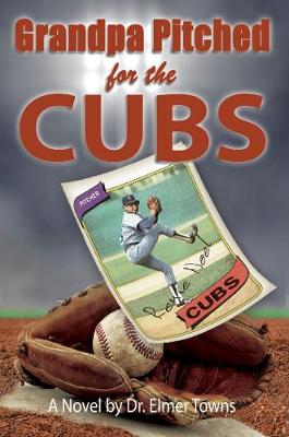 Grandpa Pitched for the Cubs by Elmer Towns
