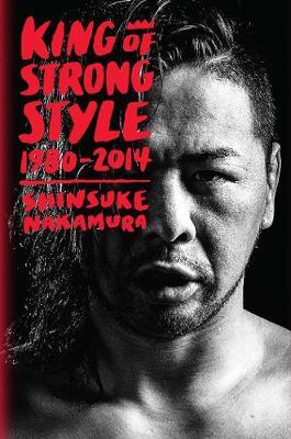 King of Strong Style: 1980-2014 by Shinsuke Nakamura