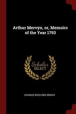 Arthur Mervyn, Or, Memoirs of the Year 1793 by Charles Brockden Brown
