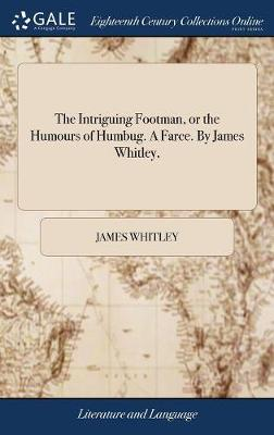 The Intriguing Footman, or the Humours of Humbug. a Farce. by James Whitley, by James Whitley