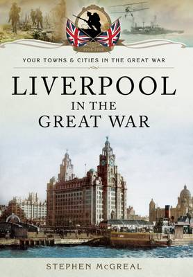 Liverpool in the Great War by Stephen McGreal