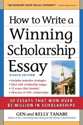 How to Write a Winning Scholarship Essay: 30 Essays That Won Over $3 Million in Scholarships by Gen Tanabe