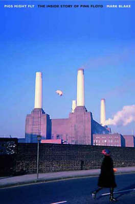 "Pigs Might Fly: The Inside Story of ""Pink Floyd"" by Mark Blake"