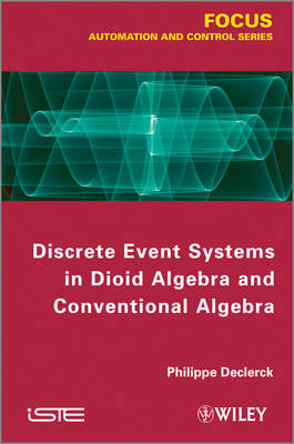 Discrete Event Systems in Dioid Algebra and Conventional Algebra by Philippe Declerck