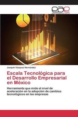 Escala Tecnologica para el Desarrollo Empresarial en Mexico by Vazquez Hernandez Joaquin