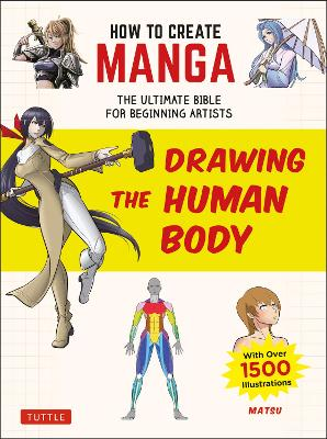 How to Create Manga: Drawing the Human Body: The Ultimate Bible for Beginning Artists (with over 1,500 Illustrations) by Matsu
