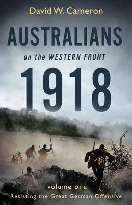 Australians on the Western Front 1918 Volume I: Resisting the Great German Offensive by David W. Cameron