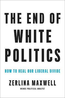 The End of White Politics: How to Heal Our Liberal Divide by Zerlina Maxwell
