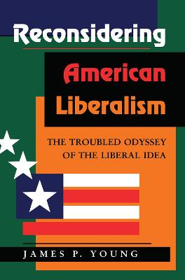 Reconsidering American Liberalism: The Troubled Odyssey Of The Liberal Idea by James Young