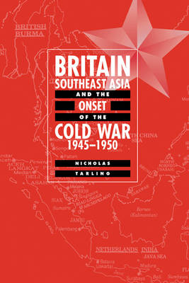 Britain, Southeast Asia and the Onset of the Cold War, 1945-1950 by Nicholas Tarling