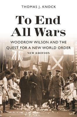To End All Wars, New Edition: Woodrow Wilson and the Quest for a New World Order by Thomas Knock