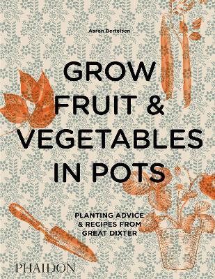 Grow Fruit & Vegetables in Pots: Planting Advice & Recipes from Great Dixter by Aaron Bertelsen