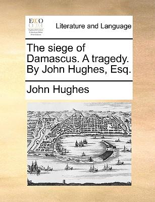 The Siege of Damascus. a Tragedy. by John Hughes, Esq. by John Hughes
