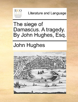 The Siege of Damascus. a Tragedy. by John Hughes, Esq by Professor John Hughes
