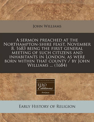 A Sermon Preached at the Northampton-Shire Feast, November 8, 1683 Being the First General Meeting of Such Citizens and Inhabitants in London, as Were Born Within That County / By John Williams ... (1684) by John Williams