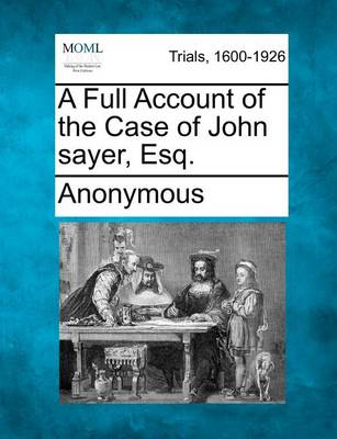 A Full Account of the Case of John Sayer, Esq. by Anonymous