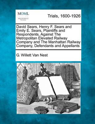 David Sears, Henry F. Sears and Emily E. Sears, Plaintiffs and Respondents, Against the Metropolitan Elevated Railway Company and the Manhattan Railway Company, Defendants and Appellants by G Willett Van Nest