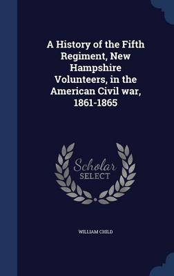 A History of the Fifth Regiment, New Hampshire Volunteers, in the American Civil War, 1861-1865 by Fellow and Tutor in Philosophy William Child