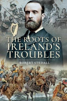 The Roots of Ireland's Troubles by Robert Stedall