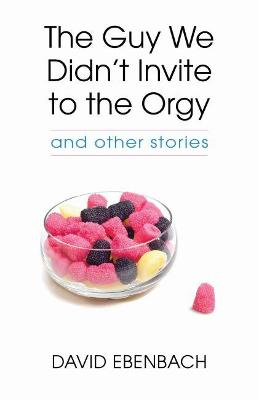 The Guy We Didn't Invite to the Orgy by David Ebenbach